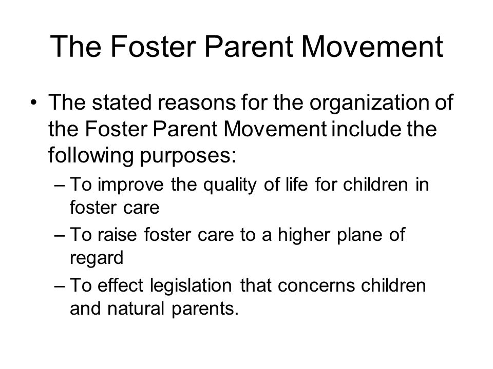The Foster Parent Movement The stated reasons for the organization of the Foster Parent Movement include the following purposes: –To improve the quali
