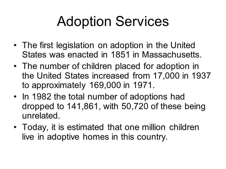 Adoption Services The first legislation on adoption in the United States was enacted in 1851 in Massachusetts. The number of children placed for adopt