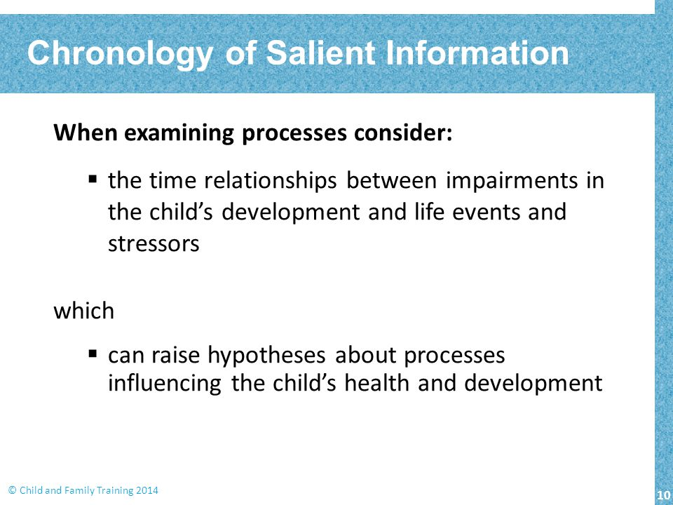 10 © Child and Family Training 2014 When examining processes consider:  the time relationships between impairments in the child's development and life events and stressors which  can raise hypotheses about processes influencing the child's health and development Chronology of Salient Information