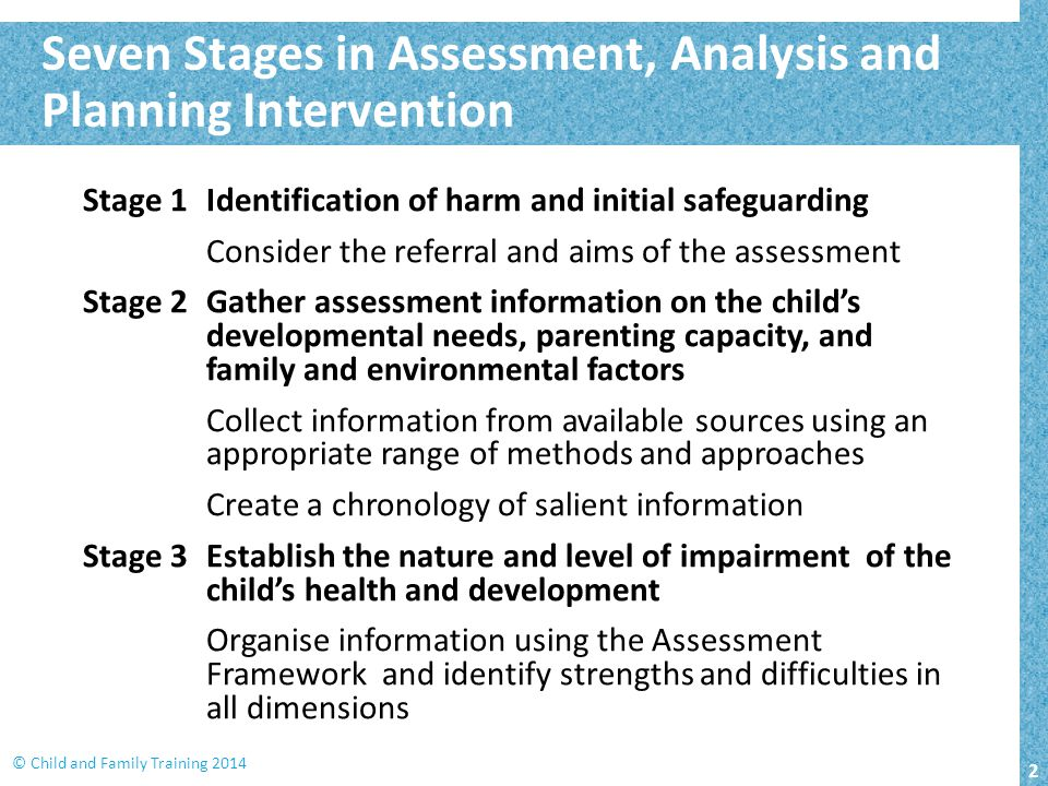 2 © Child and Family Training 2014 Stage 1Identification of harm and initial safeguarding Consider the referral and aims of the assessment Stage 2Gath