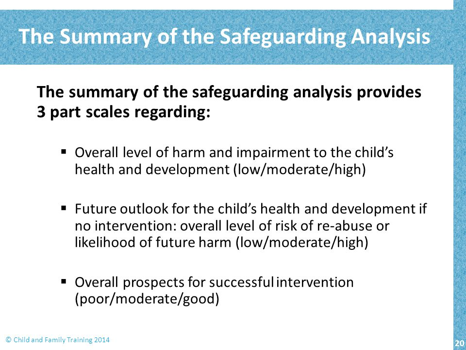 20 © Child and Family Training 2014 The summary of the safeguarding analysis provides 3 part scales regarding:  Overall level of harm and impairment
