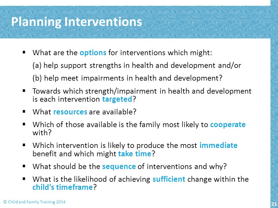 21 © Child and Family Training 2014  What are the options for interventions which might: (a) help support strengths in health and development and/or (b) help meet impairments in health and development.