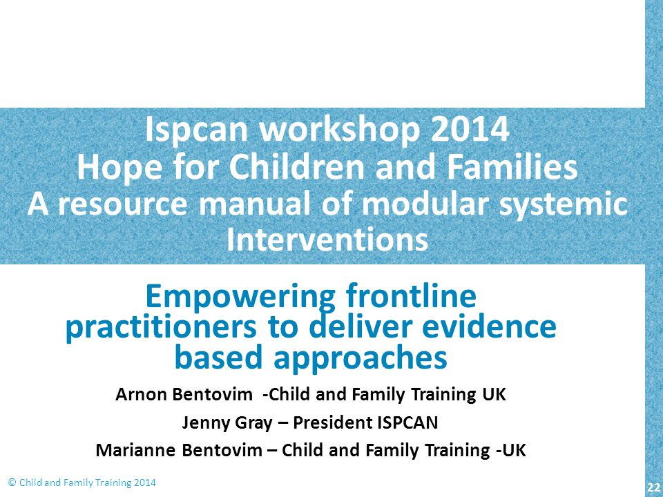 22 © Child and Family Training 2014 Ispcan workshop 2014 Hope for Children and Families A resource manual of modular systemic Interventions Empowering frontline practitioners to deliver evidence based approaches Arnon Bentovim -Child and Family Training UK Jenny Gray – President ISPCAN Marianne Bentovim – Child and Family Training -UK