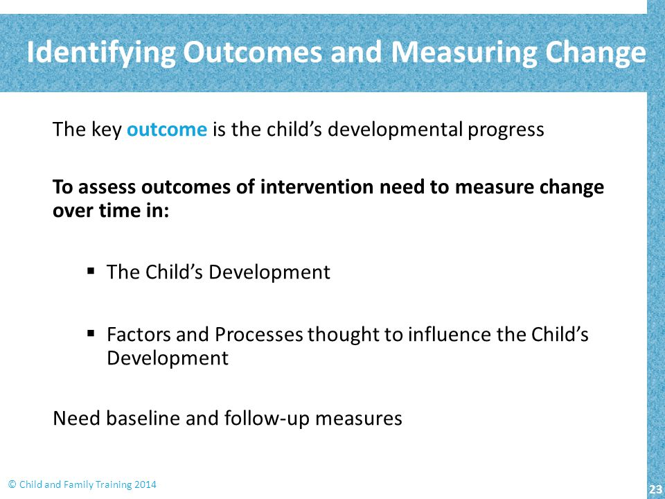 23 © Child and Family Training 2014 The key outcome is the child's developmental progress To assess outcomes of intervention need to measure change over time in:  The Child's Development  Factors and Processes thought to influence the Child's Development Need baseline and follow-up measures Identifying Outcomes and Measuring Change