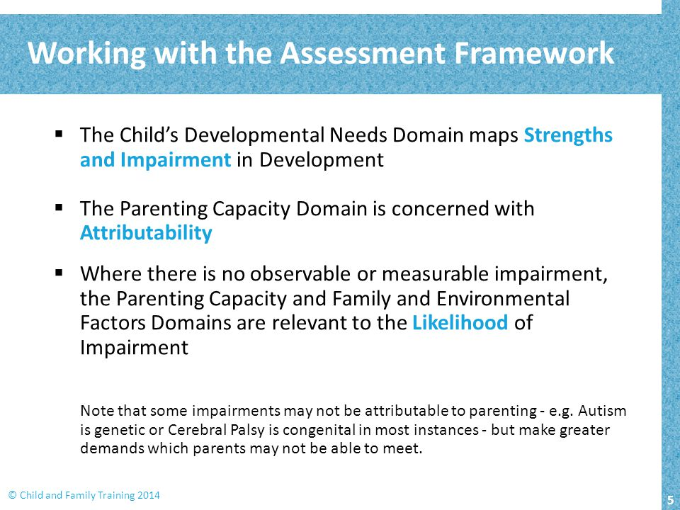 5 © Child and Family Training 2014  The Child's Developmental Needs Domain maps Strengths and Impairment in Development  The Parenting Capacity Domain is concerned with Attributability  Where there is no observable or measurable impairment, the Parenting Capacity and Family and Environmental Factors Domains are relevant to the Likelihood of Impairment Note that some impairments may not be attributable to parenting - e.g.