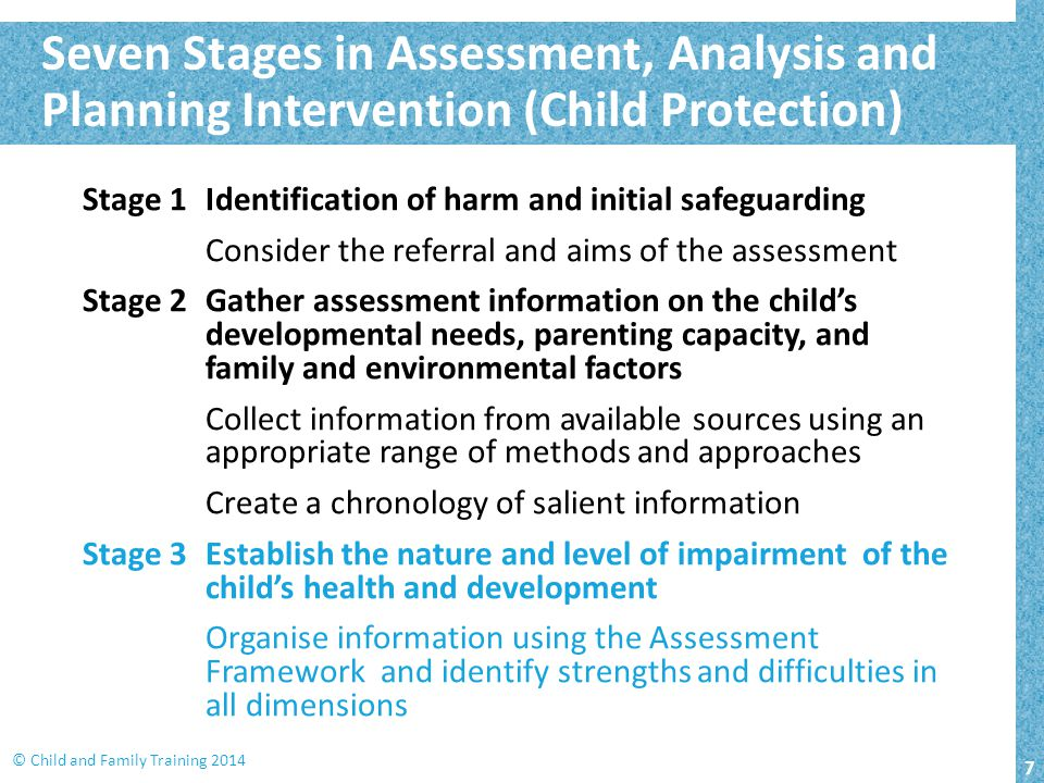 7 © Child and Family Training 2014 Stage 1Identification of harm and initial safeguarding Consider the referral and aims of the assessment Stage 2Gather assessment information on the child's developmental needs, parenting capacity, and family and environmental factors Collect information from available sources using an appropriate range of methods and approaches Create a chronology of salient information Stage 3Establish the nature and level of impairment of the child's health and development Organise information using the Assessment Framework and identify strengths and difficulties in all dimensions Seven Stages in Assessment, Analysis and Planning Intervention (Child Protection)