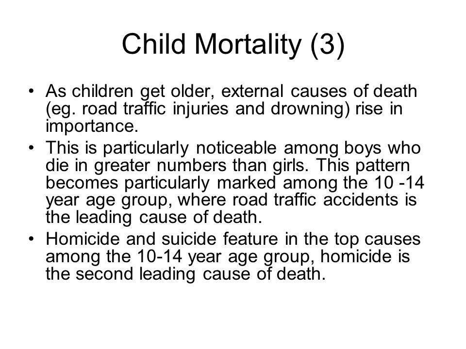 Child Mortality (3) As children get older, external causes of death (eg. road traffic injuries and drowning) rise in importance. This is particularly