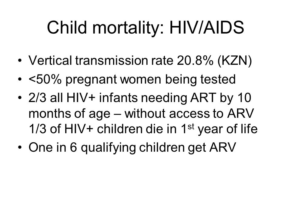 Child mortality: HIV/AIDS Vertical transmission rate 20.8% (KZN) <50% pregnant women being tested 2/3 all HIV+ infants needing ART by 10 months of age