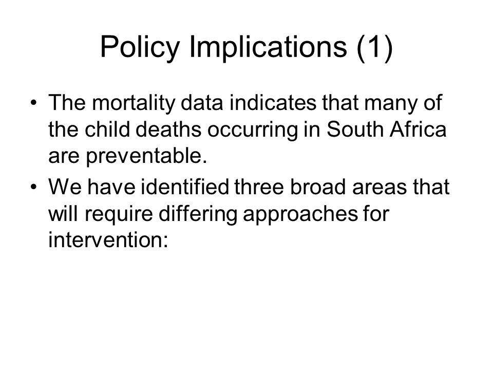 Policy Implications (1) The mortality data indicates that many of the child deaths occurring in South Africa are preventable. We have identified three