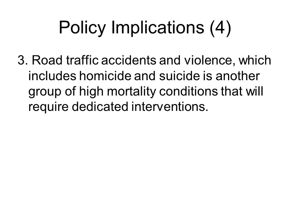 Policy Implications (4) 3. Road traffic accidents and violence, which includes homicide and suicide is another group of high mortality conditions that