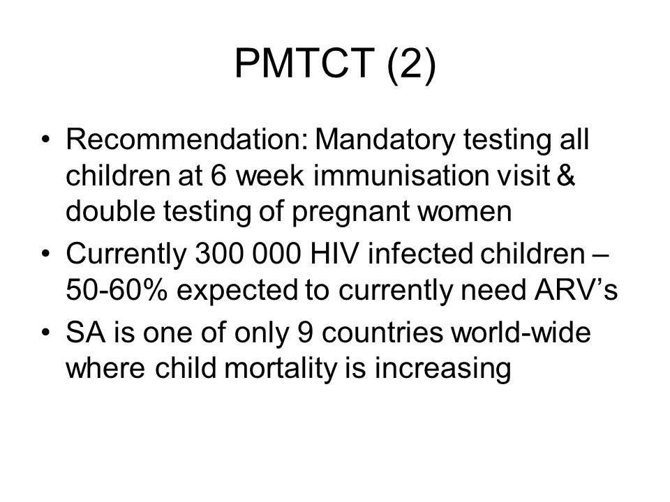 PMTCT (2) Recommendation: Mandatory testing all children at 6 week immunisation visit & double testing of pregnant women Currently 300 000 HIV infecte