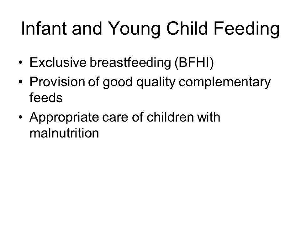 Infant and Young Child Feeding Exclusive breastfeeding (BFHI) Provision of good quality complementary feeds Appropriate care of children with malnutri