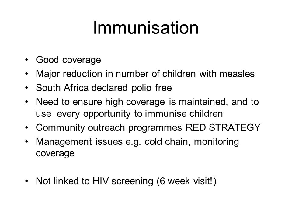 Immunisation Good coverage Major reduction in number of children with measles South Africa declared polio free Need to ensure high coverage is maintai