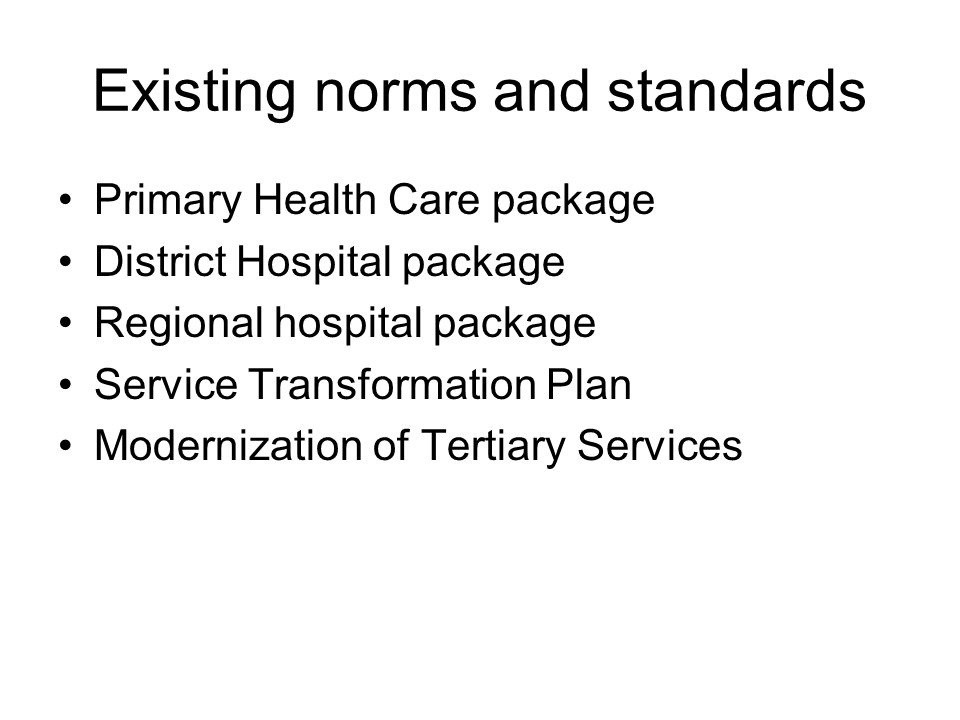 Existing norms and standards Primary Health Care package District Hospital package Regional hospital package Service Transformation Plan Modernization
