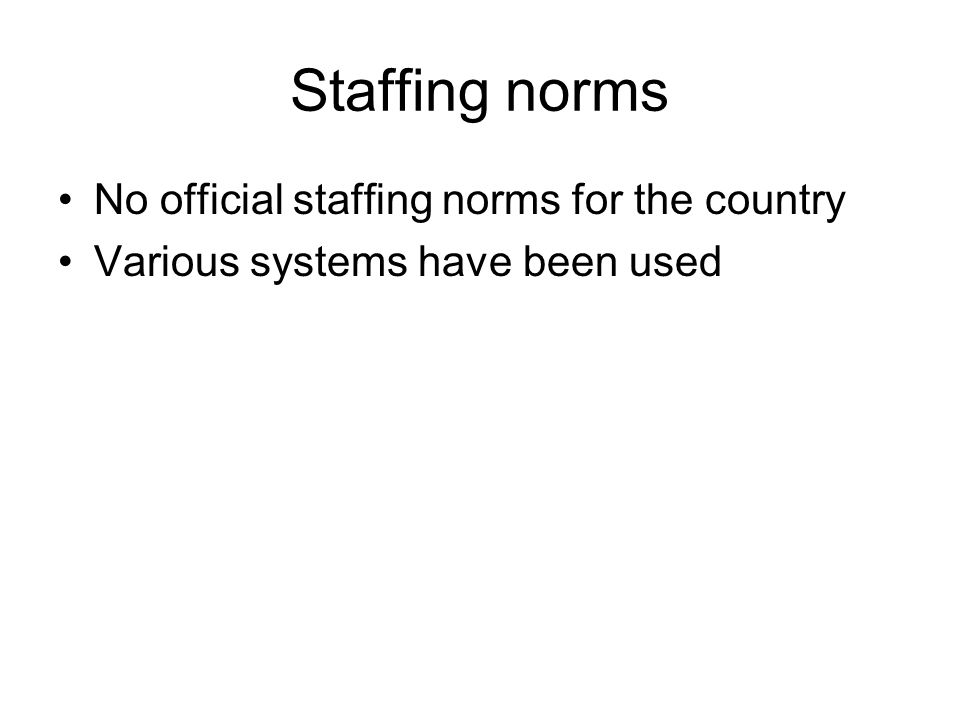 Staffing norms No official staffing norms for the country Various systems have been used