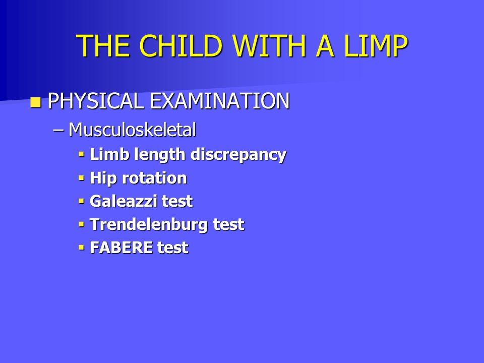 THE CHILD WITH A LIMP PHYSICAL EXAMINATION PHYSICAL EXAMINATION –Musculoskeletal  Limb length discrepancy  Hip rotation  Galeazzi test  Trendelenb