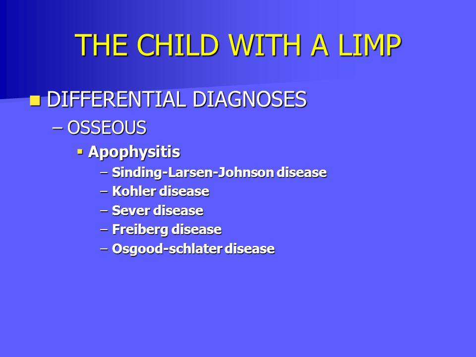 THE CHILD WITH A LIMP DIFFERENTIAL DIAGNOSES DIFFERENTIAL DIAGNOSES –OSSEOUS  Apophysitis –Sinding-Larsen-Johnson disease –Kohler disease –Sever dise