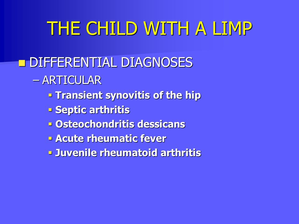 THE CHILD WITH A LIMP DIFFERENTIAL DIAGNOSES DIFFERENTIAL DIAGNOSES –ARTICULAR  Transient synovitis of the hip  Septic arthritis  Osteochondritis d