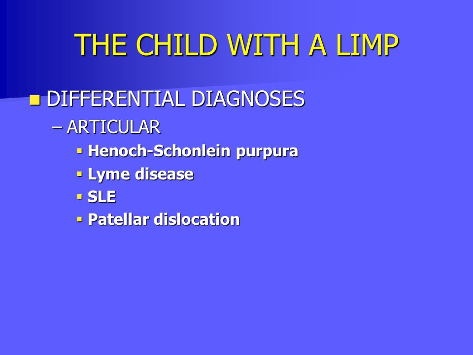 THE CHILD WITH A LIMP DIFFERENTIAL DIAGNOSES DIFFERENTIAL DIAGNOSES –ARTICULAR  Henoch-Schonlein purpura  Lyme disease  SLE  Patellar dislocation
