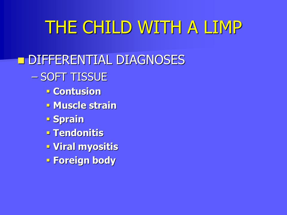 THE CHILD WITH A LIMP DIFFERENTIAL DIAGNOSES DIFFERENTIAL DIAGNOSES –SOFT TISSUE  Contusion  Muscle strain  Sprain  Tendonitis  Viral myositis 