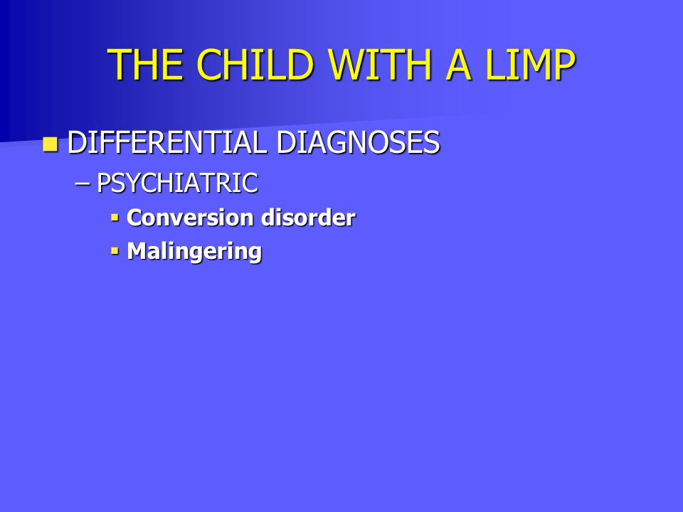 THE CHILD WITH A LIMP DIFFERENTIAL DIAGNOSES DIFFERENTIAL DIAGNOSES –PSYCHIATRIC  Conversion disorder  Malingering