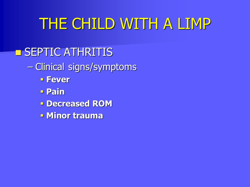 THE CHILD WITH A LIMP SEPTIC ATHRITIS SEPTIC ATHRITIS –Clinical signs/symptoms  Fever  Pain  Decreased ROM  Minor trauma