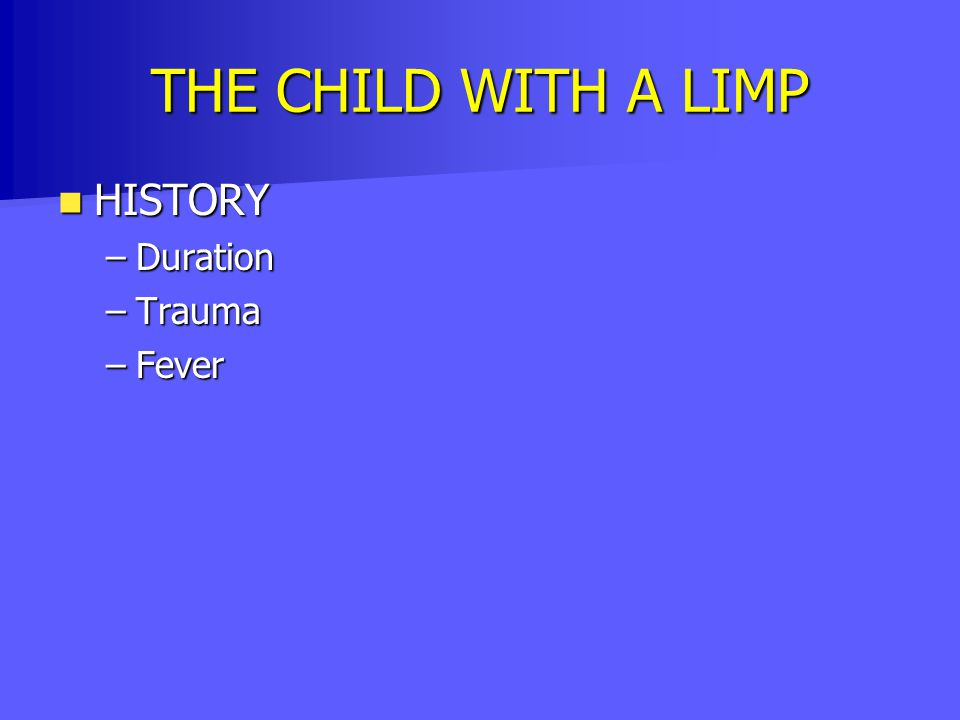 THE CHILD WITH A LIMP HISTORY HISTORY –Duration –Trauma –Fever