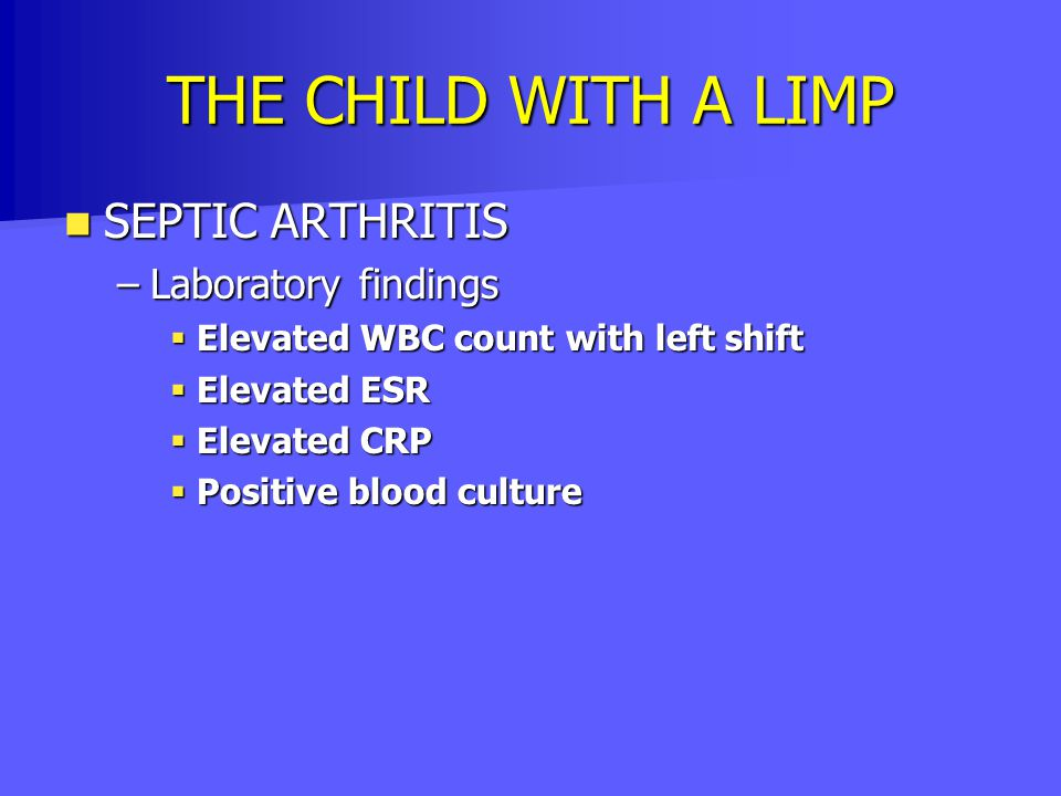 THE CHILD WITH A LIMP SEPTIC ARTHRITIS SEPTIC ARTHRITIS –Laboratory findings  Elevated WBC count with left shift  Elevated ESR  Elevated CRP  Posi
