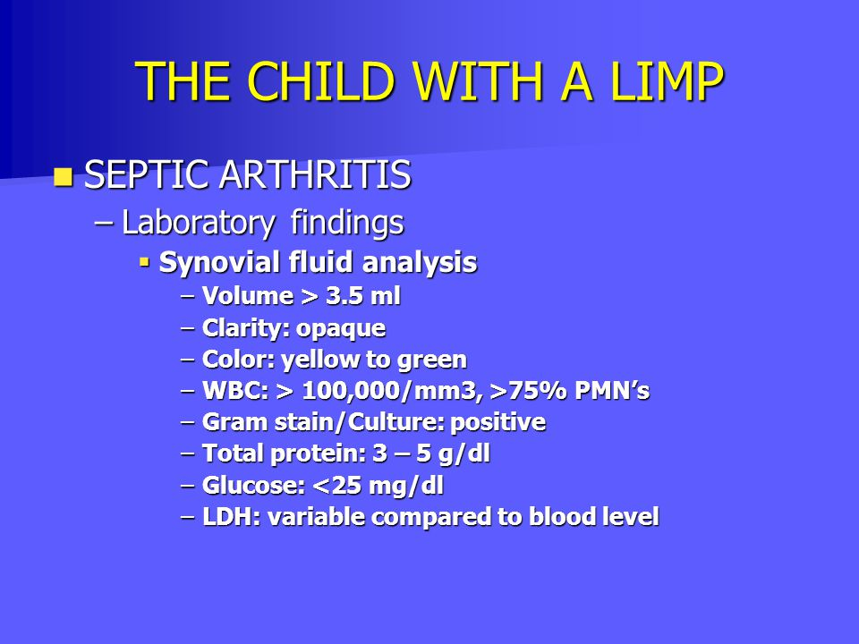 THE CHILD WITH A LIMP SEPTIC ARTHRITIS SEPTIC ARTHRITIS –Laboratory findings  Synovial fluid analysis –Volume > 3.5 ml –Clarity: opaque –Color: yello