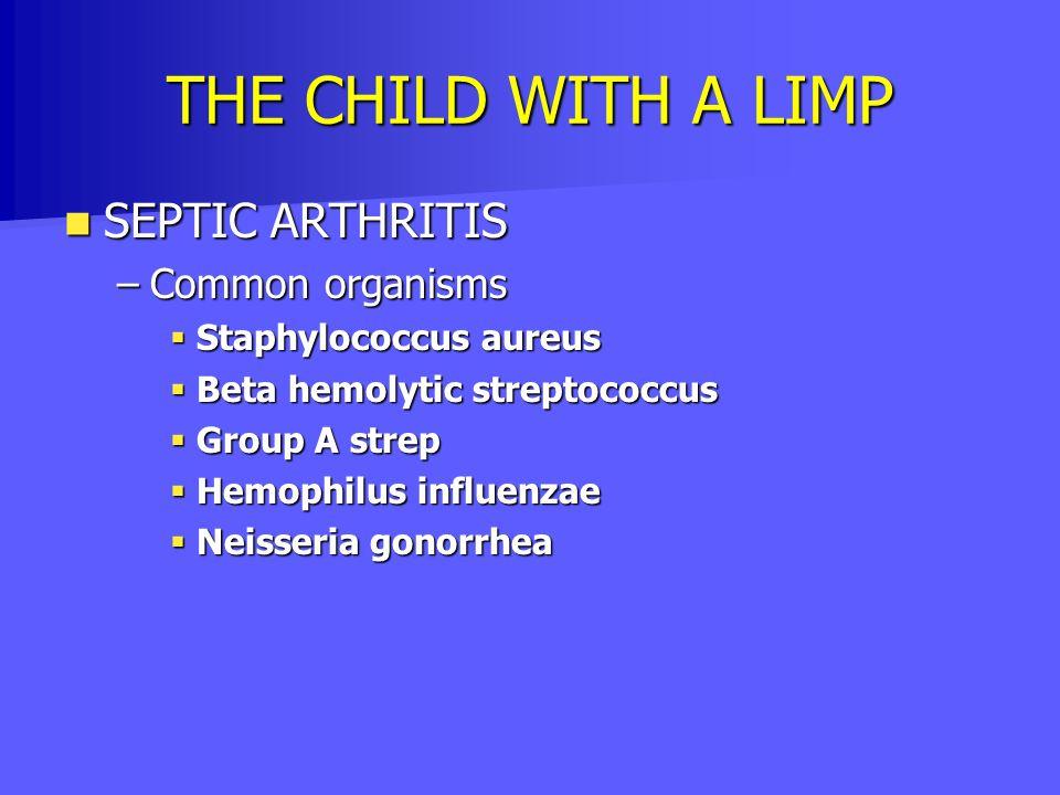THE CHILD WITH A LIMP SEPTIC ARTHRITIS SEPTIC ARTHRITIS –Common organisms  Staphylococcus aureus  Beta hemolytic streptococcus  Group A strep  Hem