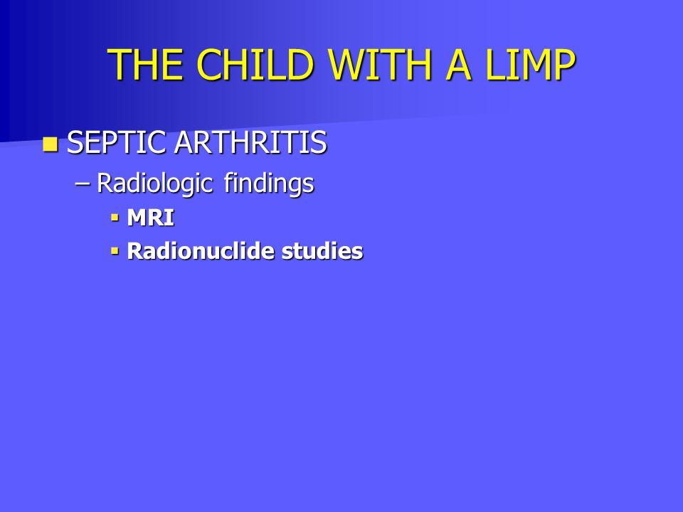 THE CHILD WITH A LIMP SEPTIC ARTHRITIS SEPTIC ARTHRITIS –Radiologic findings  MRI  Radionuclide studies