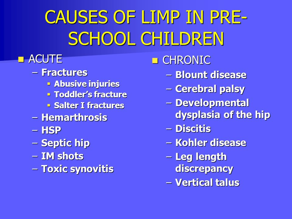 CAUSES OF LIMP IN PRE- SCHOOL CHILDREN ACUTE ACUTE –Fractures  Abusive injuries  Toddler's fracture  Salter I fractures –Hemarthrosis –HSP –Septic