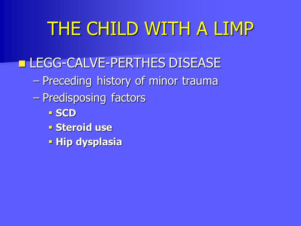 THE CHILD WITH A LIMP LEGG-CALVE-PERTHES DISEASE LEGG-CALVE-PERTHES DISEASE –Preceding history of minor trauma –Predisposing factors  SCD  Steroid u
