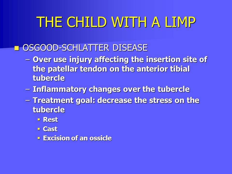 THE CHILD WITH A LIMP OSGOOD-SCHLATTER DISEASE OSGOOD-SCHLATTER DISEASE –Over use injury affecting the insertion site of the patellar tendon on the an