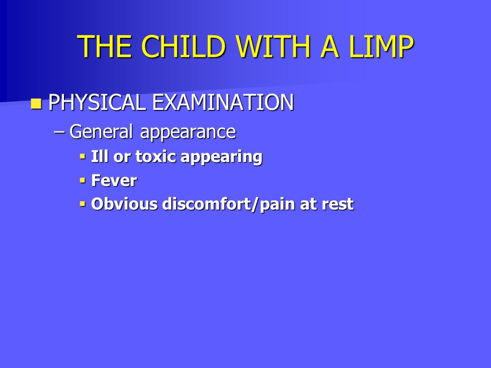THE CHILD WITH A LIMP PHYSICAL EXAMINATION PHYSICAL EXAMINATION –General appearance  Ill or toxic appearing  Fever  Obvious discomfort/pain at rest