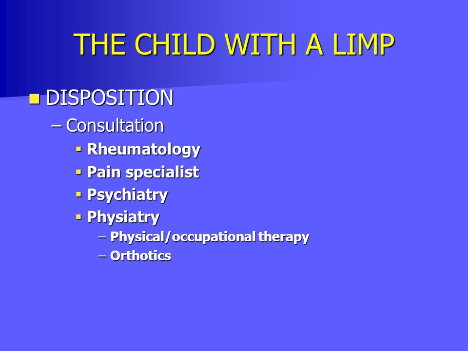 THE CHILD WITH A LIMP DISPOSITION DISPOSITION –Consultation  Rheumatology  Pain specialist  Psychiatry  Physiatry –Physical/occupational therapy –