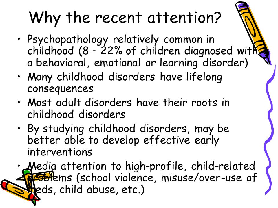 Why the recent attention? Psychopathology relatively common in childhood (8 – 22% of children diagnosed with a behavioral, emotional or learning disor
