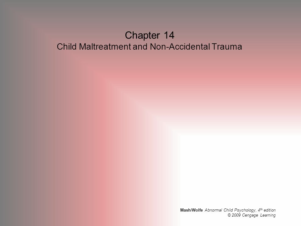 Mash/Wolfe Abnormal Child Psychology, 4 th edition © 2009 Cengage Learning Chapter 14 Child Maltreatment and Non-Accidental Trauma