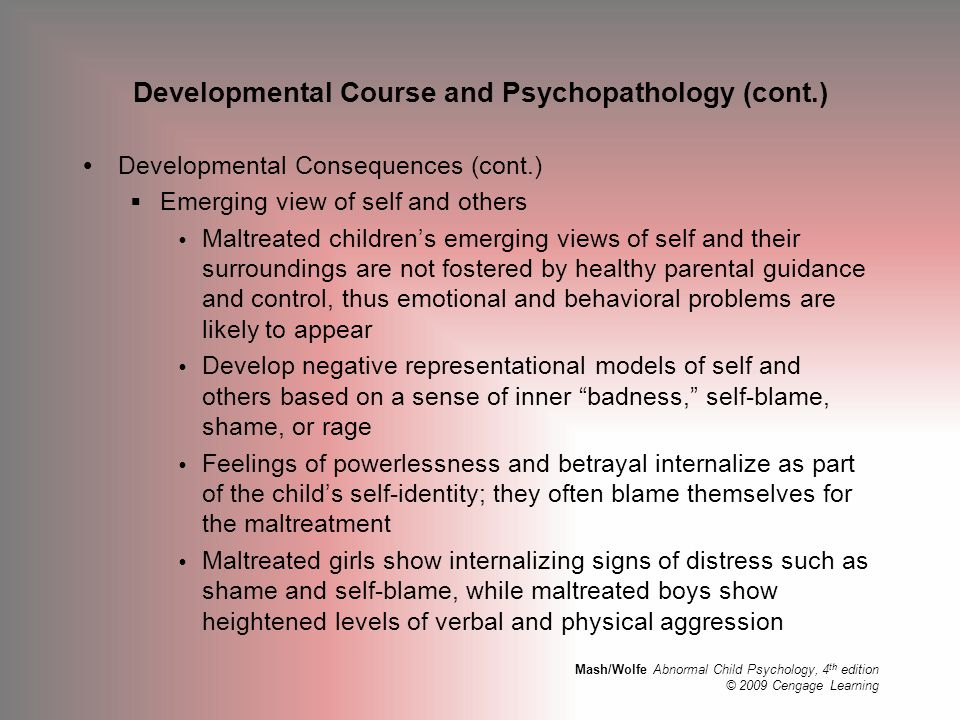 Mash/Wolfe Abnormal Child Psychology, 4 th edition © 2009 Cengage Learning Developmental Course and Psychopathology (cont.)  Developmental Consequenc