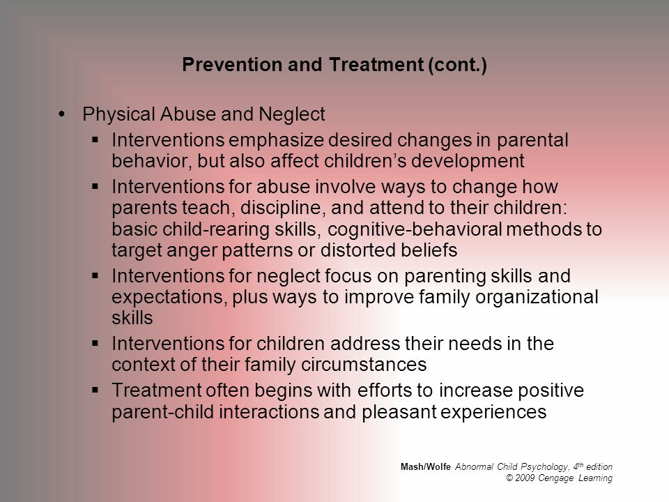 Mash/Wolfe Abnormal Child Psychology, 4 th edition © 2009 Cengage Learning Prevention and Treatment (cont.)  Physical Abuse and Neglect  Interventio