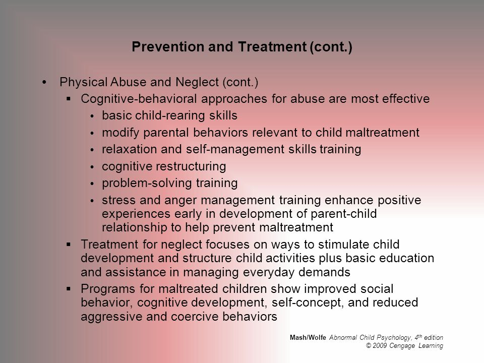 Mash/Wolfe Abnormal Child Psychology, 4 th edition © 2009 Cengage Learning Prevention and Treatment (cont.)  Physical Abuse and Neglect (cont.)  Cog