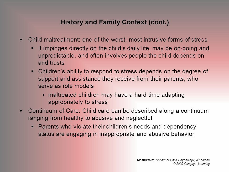 Mash/Wolfe Abnormal Child Psychology, 4 th edition © 2009 Cengage Learning History and Family Context (cont.)  Child maltreatment: one of the worst,