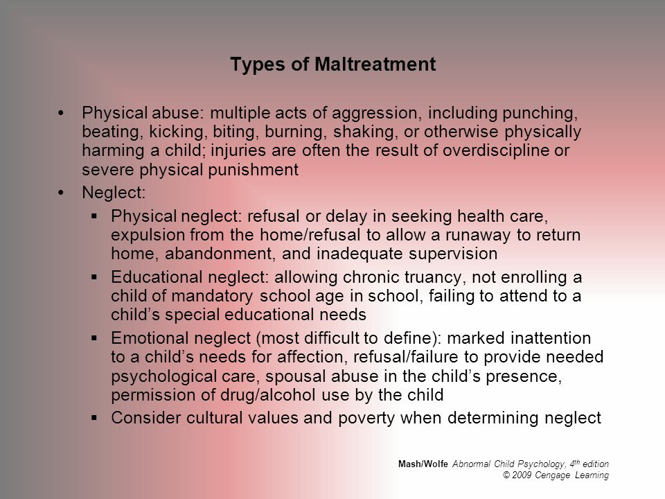 Mash/Wolfe Abnormal Child Psychology, 4 th edition © 2009 Cengage Learning Types of Maltreatment (cont.)  Sexual abuse: fondling a child's genitals, intercourse with the child, incest, rape, sodomy, exhibitionism, and commercial exploitation through prostitution or the production of pornographic materials  may significantly affect behavior, development, and physical health of sexually abused children  their reactions and recovery vary, depending on the nature of the assault and responses of important others  Emotional abuse: repeated acts/omissions that may cause serious behavioral, cognitive, emotional, or mental disorders; exists in all forms of maltreatment; can be as harmful as physical abuse or neglect  Exploitation: Commercial or sexual prostitution; significant form of trauma for children and adolescents worldwide