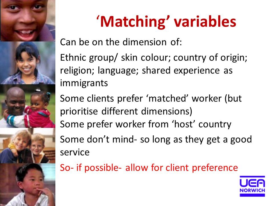 'Matching' variables Can be on the dimension of: Ethnic group/ skin colour; country of origin; religion; language; shared experience as immigrants Som