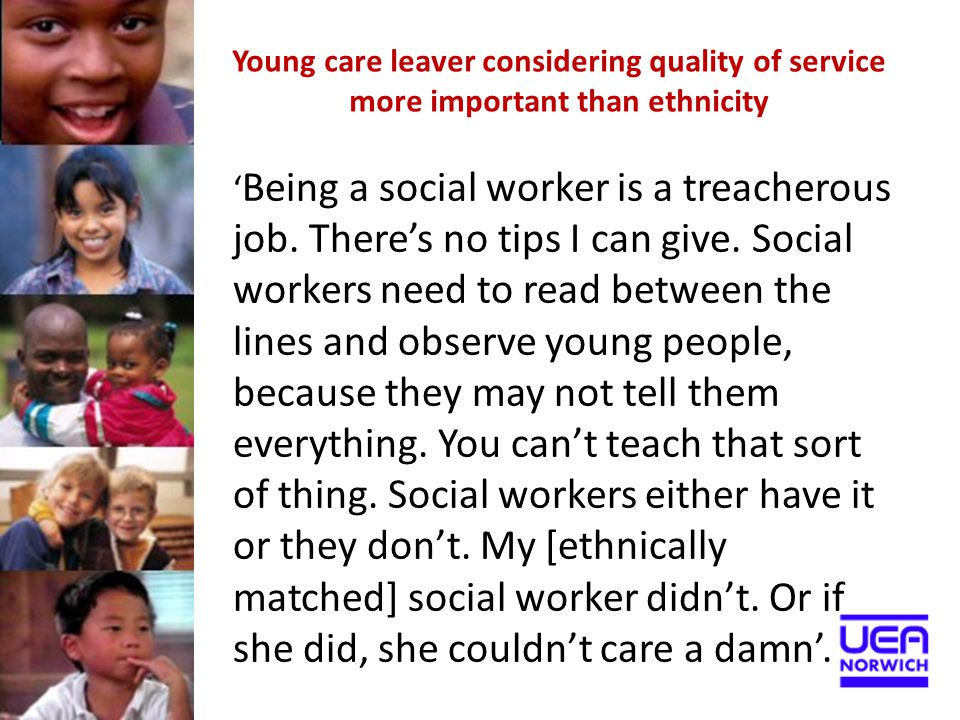 Young care leaver considering quality of service more important than ethnicity ' Being a social worker is a treacherous job. There's no tips I can giv