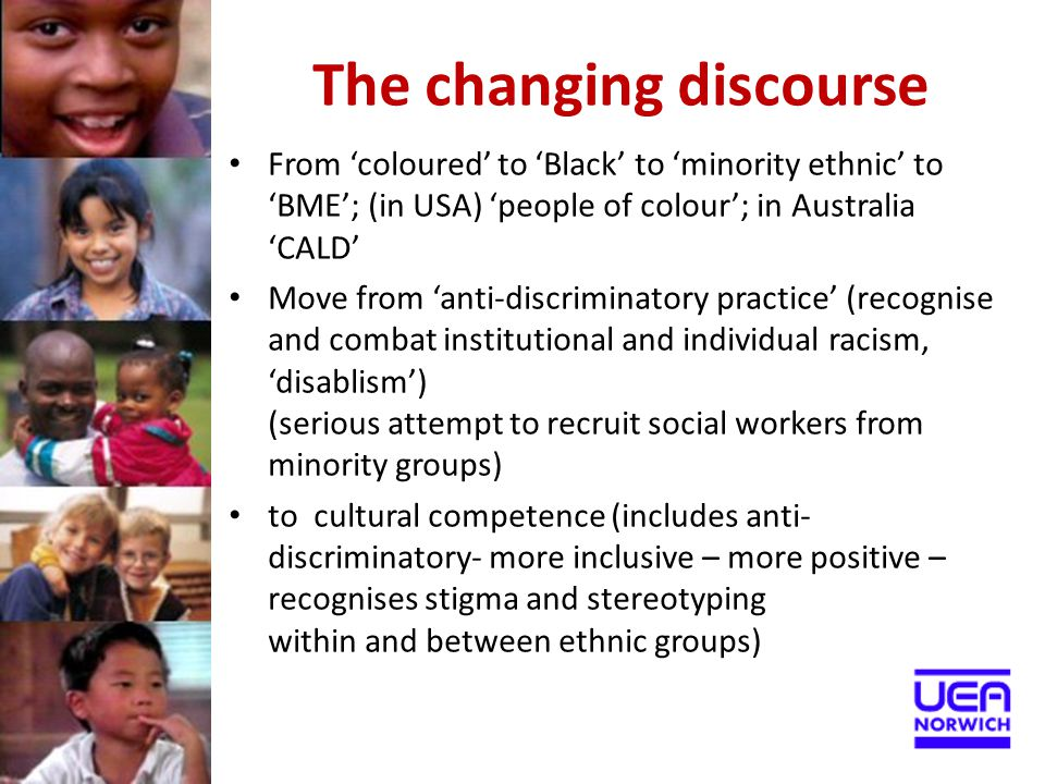 The changing discourse From 'coloured' to 'Black' to 'minority ethnic' to 'BME'; (in USA) 'people of colour'; in Australia 'CALD' Move from 'anti-disc