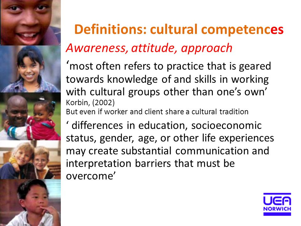 Definitions: cultural competences Awareness, attitude, approach ' most often refers to practice that is geared towards knowledge of and skills in work