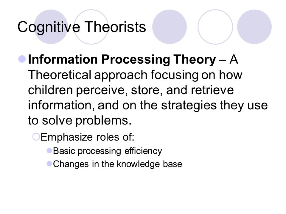 Cognitive Theorists Information Processing Theory – A Theoretical approach focusing on how children perceive, store, and retrieve information, and on
