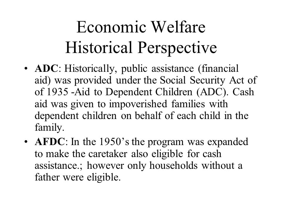 Economic Welfare Historical Perspective ADC: Historically, public assistance (financial aid) was provided under the Social Security Act of of 1935 -Ai
