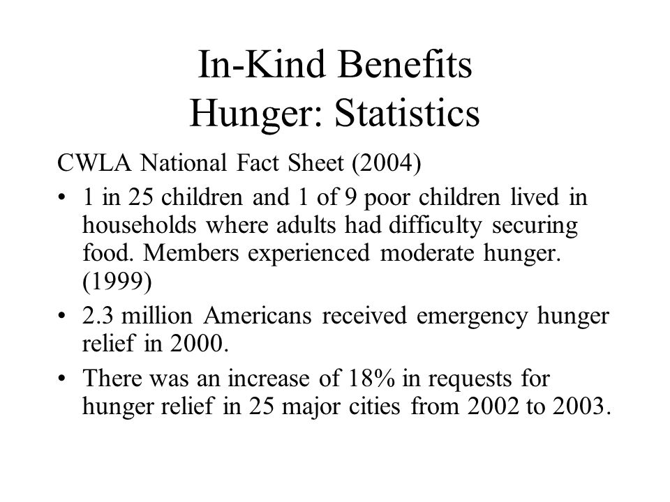 In-Kind Benefits Hunger: Statistics CWLA National Fact Sheet (2004) 1 in 25 children and 1 of 9 poor children lived in households where adults had dif